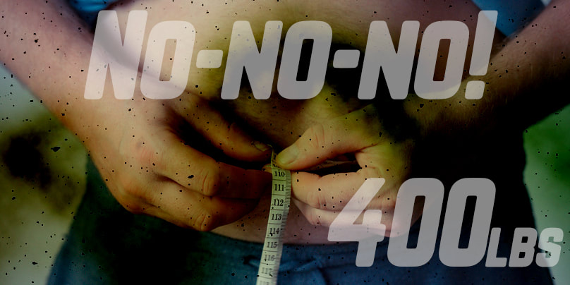 The words no-no-no! 400 lbs. over an image of a man measuring his waist.